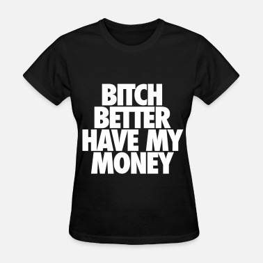 Better Have My Money Bitch Better Have My Money - Women's T-Shirt