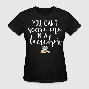 You Can't Scare Me I'm A Teacher - Women's T-Shirt