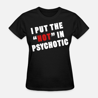 I Put The Hot In Psychotic Crazy hot - Women's T-Shirt