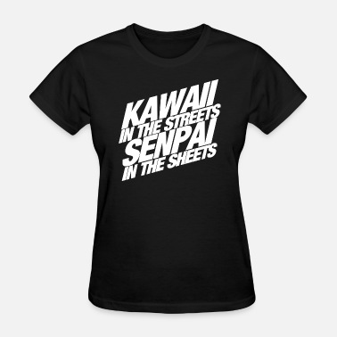 Kawaii On The Streets Senpai In The Sheets Kawaii in the Streets Senpai in the Sheets - Women's T-Shirt