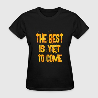 Best Is Yet To Be the best is yet to come - Women's T-Shirt