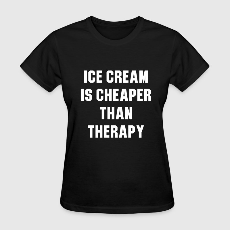 Ice cream is cheaper than therapy - Women's T-Shirt