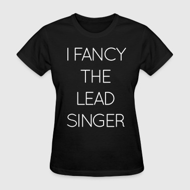 I Prefer The Singer I fancy the lead singer - Women's T-Shirt