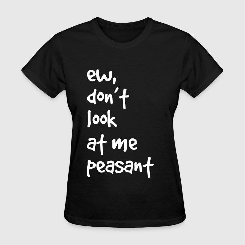 ew, don't look at me peasant - Women's T-Shirt