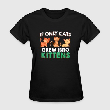 Cat Lovers Only IF ONLY CATS GREW INTO KITTENS - Women's T-Shirt