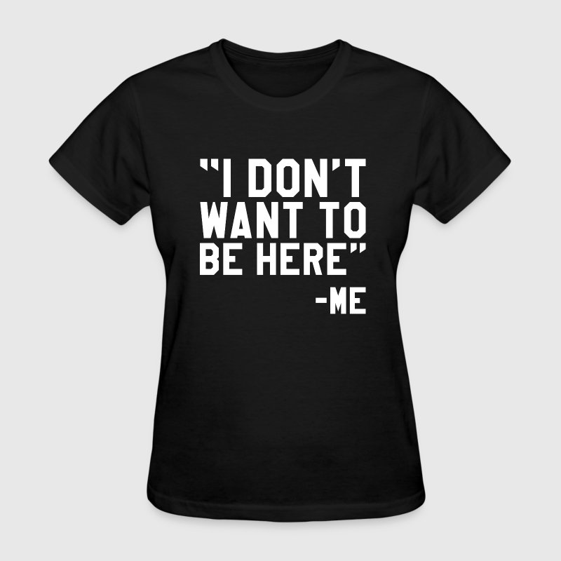 I Don't Want To Be Here - Women's T-Shirt