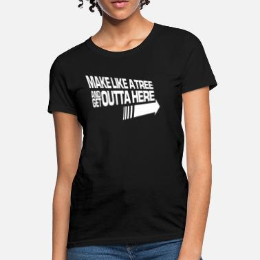 Make Like a Tree and Get Outta Here - Women's T-Shirt