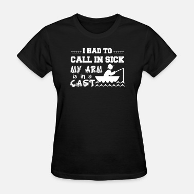Call In Sick I Had To Call In Sick My Arm Is In A Cast - Women's T-Shirt