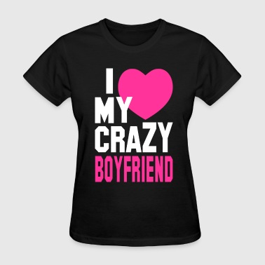 Boyfriend I LOVE my CRAZY Boyfriend - Women's T-Shirt