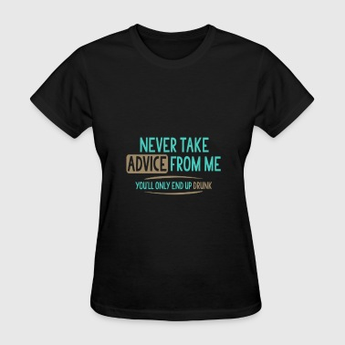 Never Take Advice Never Take Advice From Me - Women's T-Shirt