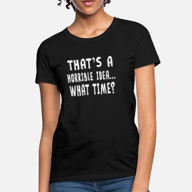 Time Thats A Horrible Idea What Time - Women's T-Shirt