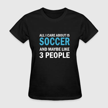 All I Care About Is Soccer All I Care About is Soccer - Women's T-Shirt
