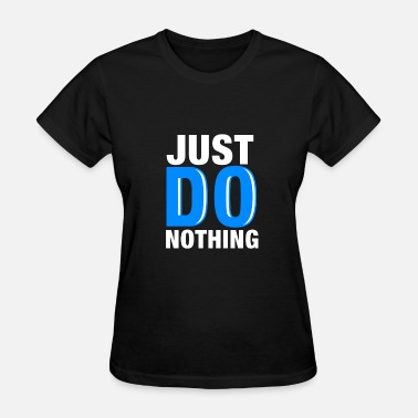 Do Nothing JUST DO NOTHING / Do not do anything / Gift - Women's T-Shirt