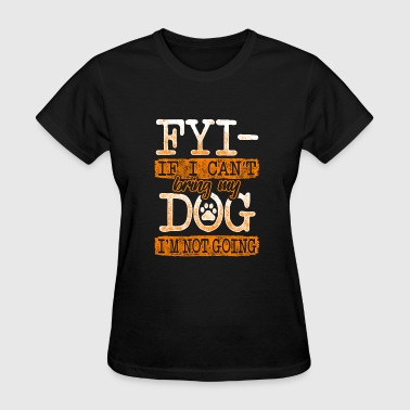 FYI If I Can't Bring My Dog I'm Not Going - Women's T-Shirt