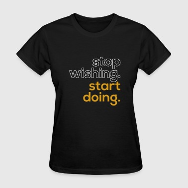 Stop Wishing. Start Doing. - Women's T-Shirt