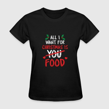Christmas - All I want for Christmas is Food - Women's T-Shirt