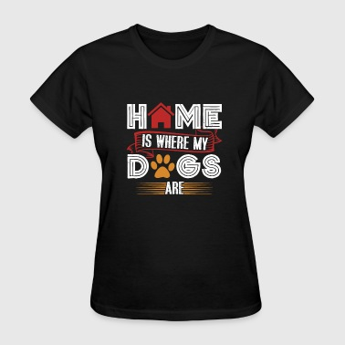 Where My Dogs At Home Is Where My Dogs Are - Women's T-Shirt