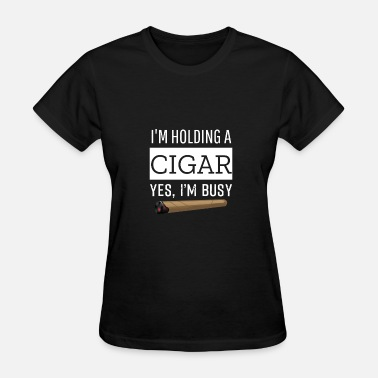 Cigar Kids I'm Holding A Cigar Yes, I'm Busy T-Shirt, Cigar - Women's T-Shirt