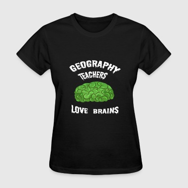 Geography Teachers Love Brains - Women's T-Shirt