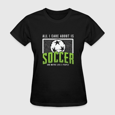 All I Care About Is Soccer All I care about is Soccer Football - Women's T-Shirt