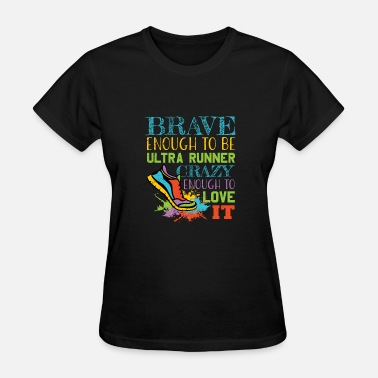 Ultra Runner Brave Enough to Be an Ultra Runner - Crazy Enough to Love it for Crazy Runners - Women's T-Shirt