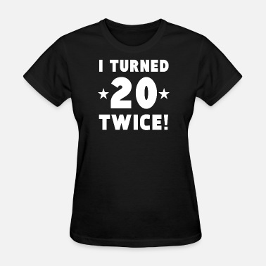 I Turned 20 Twice I Turned 20 Twice 40th Birthday - Women's T-Shirt