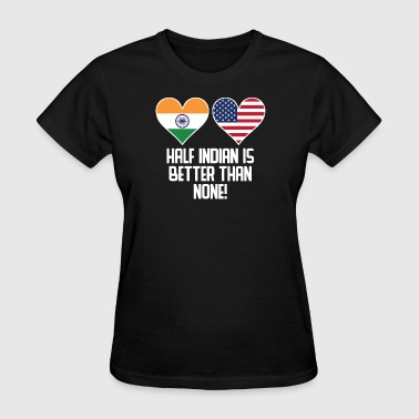 Half India Half American Half Indian Is Better Than None - Women's T-Shirt