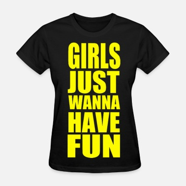 Girls Just Want To Have Fun Girls Just Wanna Have Fun Yellow Design - Women's T-Shirt