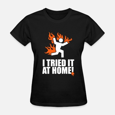 I Tried It At Home I Tried It At Home - Women's T-Shirt