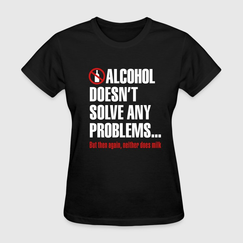 Alcohol doesn't solve any problems... But then again, neither does milk - Women's T-Shirt