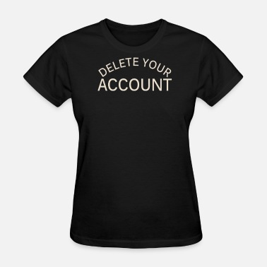 Delete Your Account Delete Your Account - Women's T-Shirt