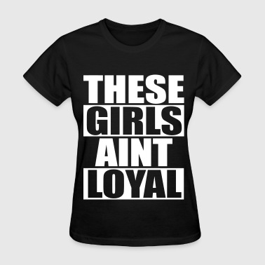 This Girls Is Loyal These Girls Aint Loyal - Women's T-Shirt