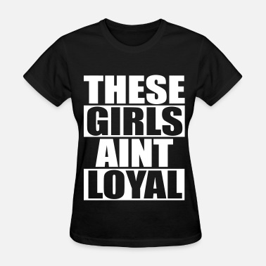 Broke Bitches These Girls Aint Loyal - Women's T-Shirt