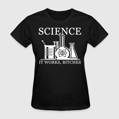Science Works Bitches Science- It Works, Bitches - Ladies - Women's T-Shirt