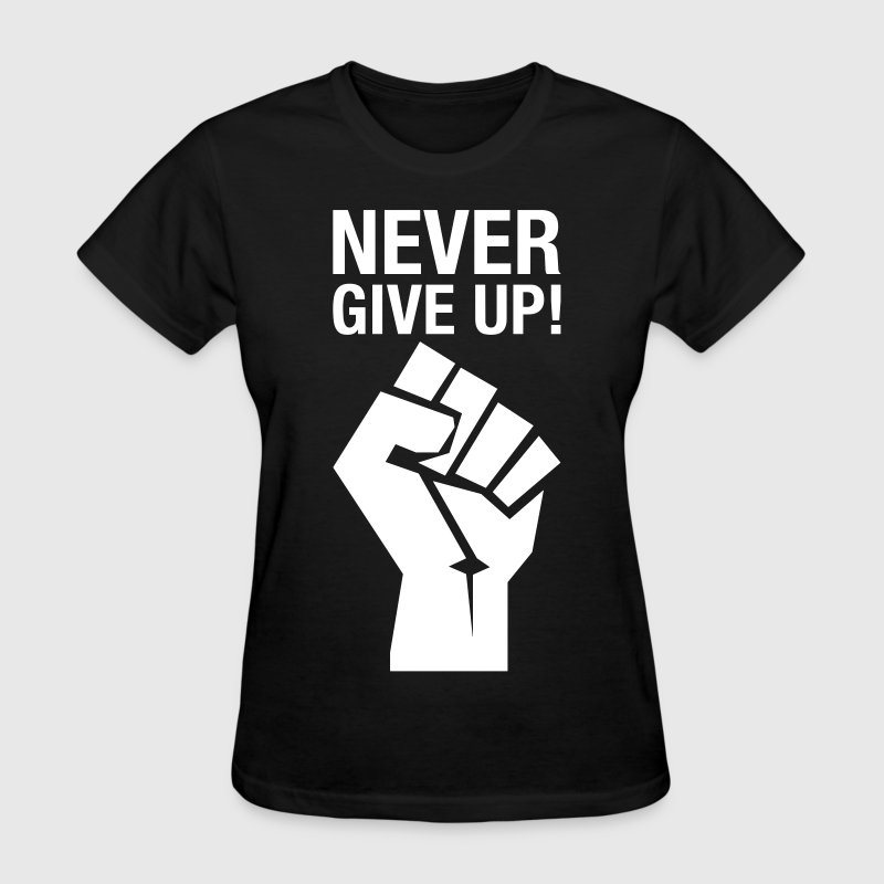 Never Give Up! (fist) - Women's T-Shirt