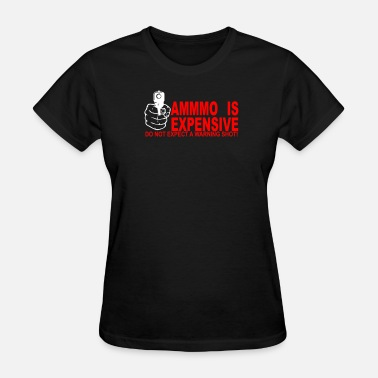 Ammo Is Expensive AMMO EXPENSIVE NO WARNING SHOT - Women's T-Shirt