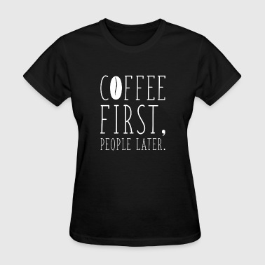 Coffee First People Later - Women's T-Shirt