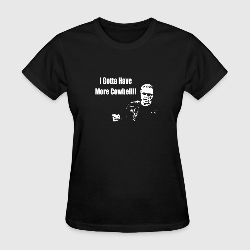 I Gotta Have More Cowbell - Women's T-Shirt