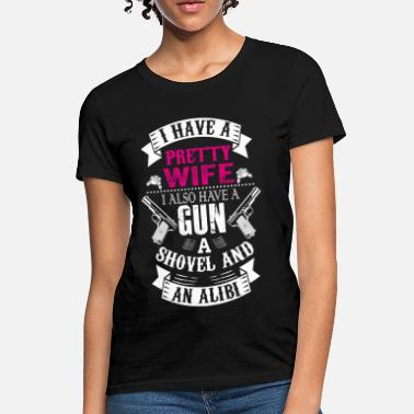 Shovel I Have a Pretty Wife I Also Have a Gun a Shovel a - Women's T-Shirt