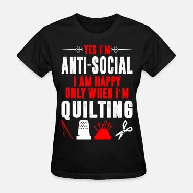 I Quilt Antisocial I Am Happy Only When Im Quilting Tshirt - Women's T-Shirt