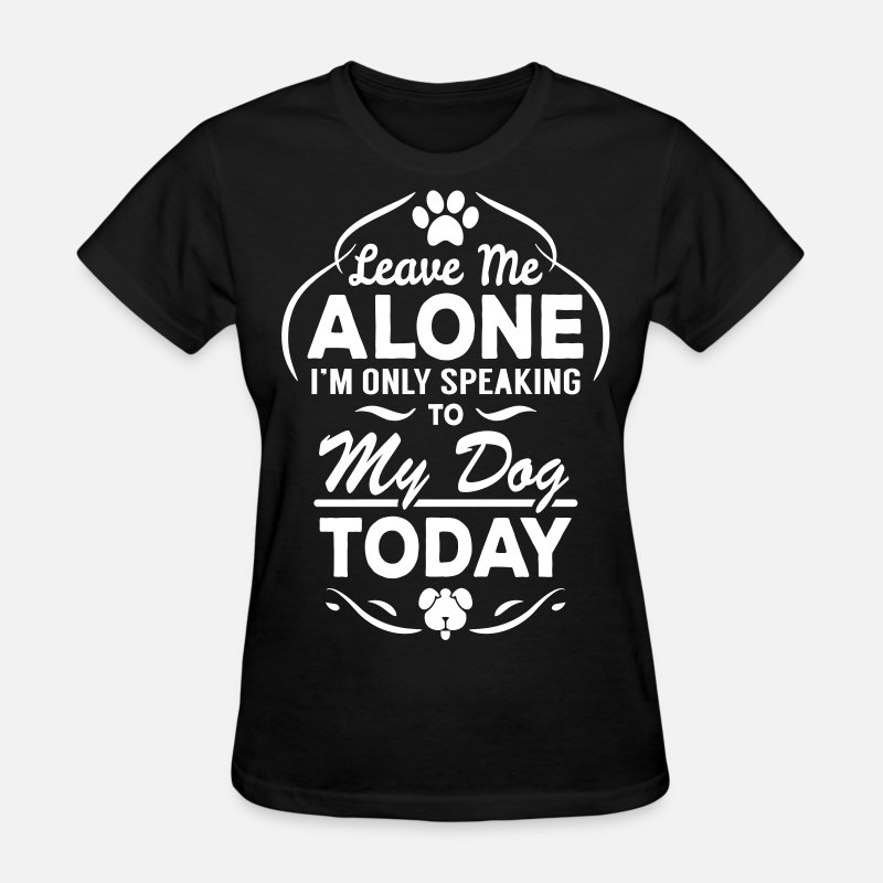 Adoption T-Shirts - Leave Me Alone I Am Only Speaking To My Dog Today - Women's T-Shirt black