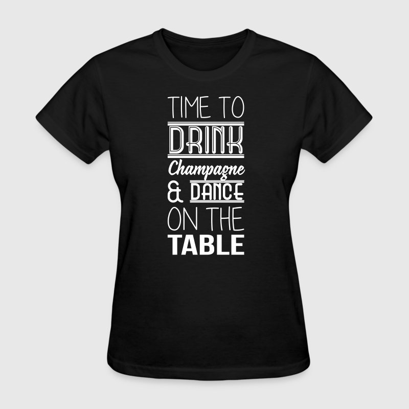 Time to drink champagne and dance on the table - Women's T-Shirt