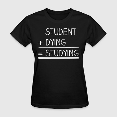 College Students student + dying = studying - Women's T-Shirt