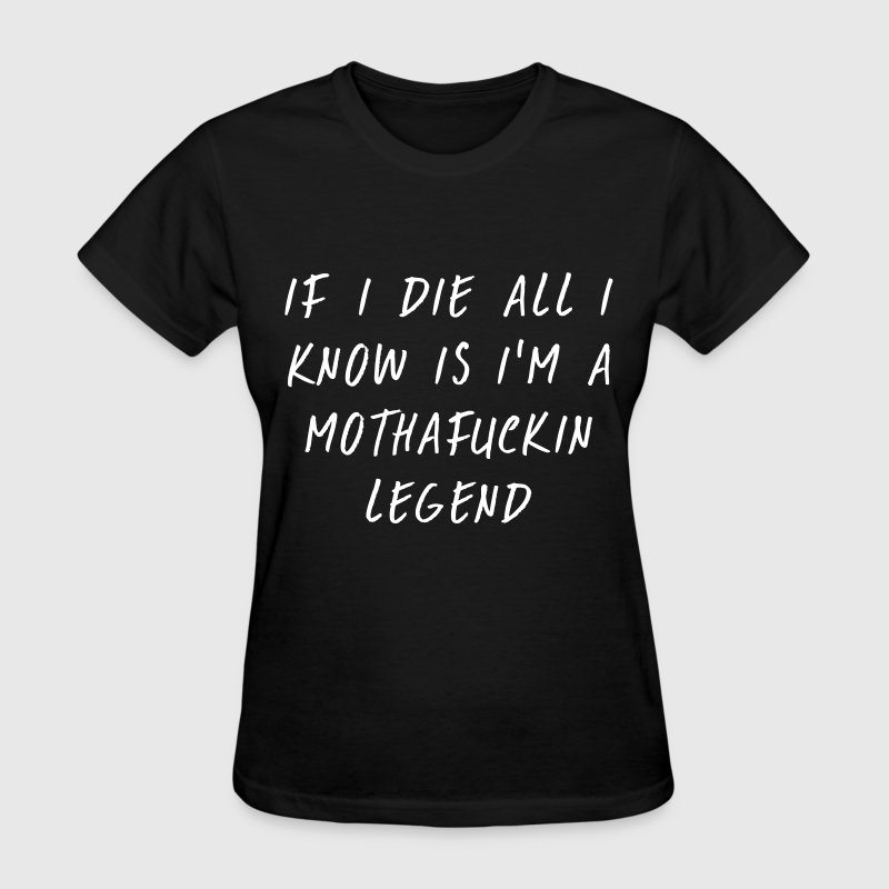 If I die all I know is i'm a mothafuckin legend - Women's T-Shirt