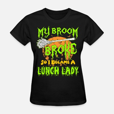 Lunch My Broom Broke So I Became A Lunch Lady Halloween - Women's T-Shirt