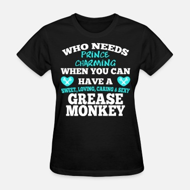 Grease Monkey Who Needs Prince Charming When You Have A Sweet - Women's T-Shirt