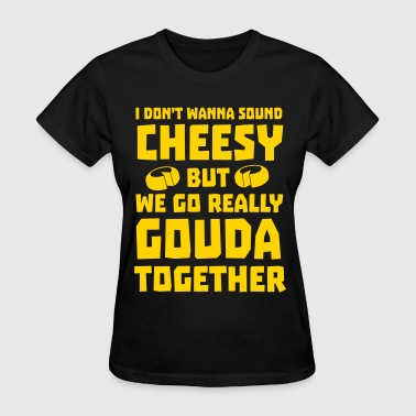 We go really gouda together - Women's T-Shirt
