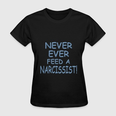 Never Feed A Narcissist - Women's T-Shirt