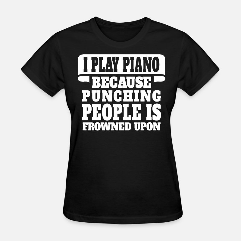 Instrument T-Shirts - I Play Piano Because Punching People Is Frowned U - Women's T-Shirt black