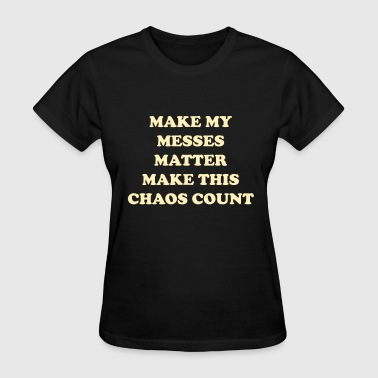 Make my messes matter make this chaos count - Women's T-Shirt